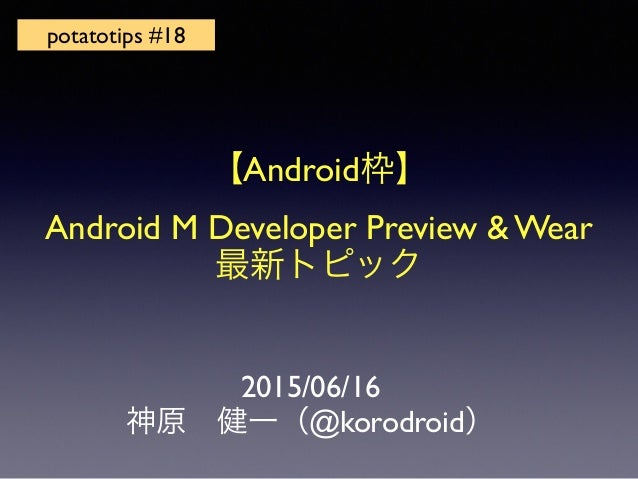 2015/06/16 神原健一(@korodroid) potatotips #18 【Android枠】 Android M Developer Preview & Wear 最新トピック