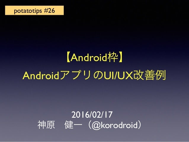 2016/02/17 神原 健一(@korodroid) potatotips #26 【Android枠】 AndroidアプリのUI/UX改善例