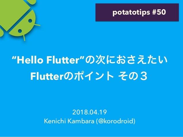 """2018.04.19 Kenichi Kambara (@korodroid) potatotips #50 """"Hello Flutter"""" Flutter"""