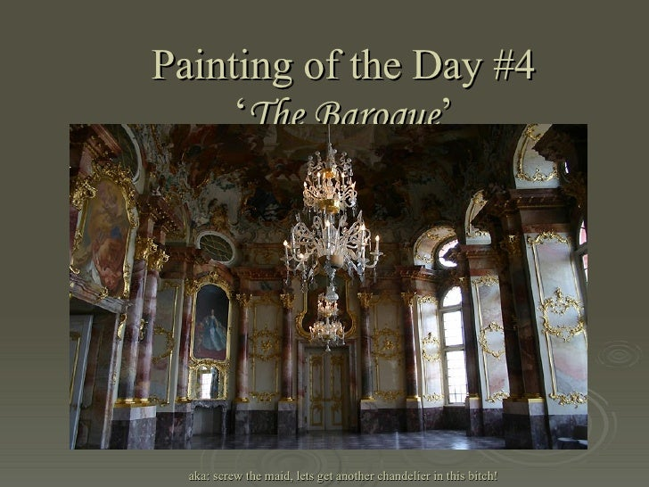 Painting of the Day #4 ' The Baroque ' aka: screw the maid, lets get another chandelier in this bitch!