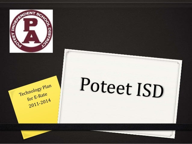 Introduction 0 What is E-Rate? 0 How does E-Rate work? 0 Poteet ISD Profile 0 Poteet ISD Technology Plan Overview 0 Distri...