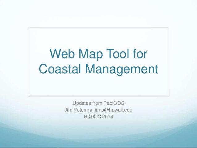 Web Map Tool for Coastal Management Updates from PacIOOS Jim Potemra, jimp@hawaii.edu HIGICC 2014