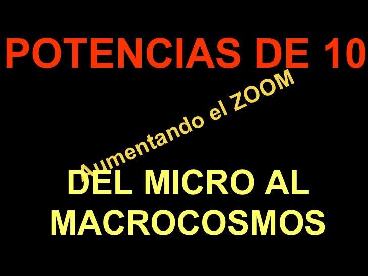 . Aumentando el ZOOM POTENCIAS DE 10 DEL MICRO AL MACROCOSMOS