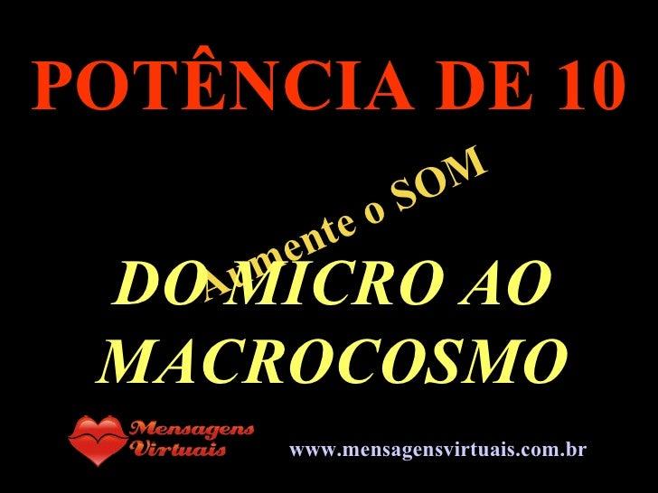 . Aumente o SOM POTÊNCIA DE 10 DO MICRO AO MACROCOSMO www.mensagensvirtuais.com.br