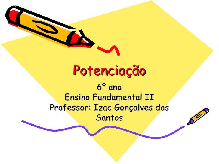 Potenciação 6º ano Ensino Fundamental II Professor: Izac Gonçalves dos Santos