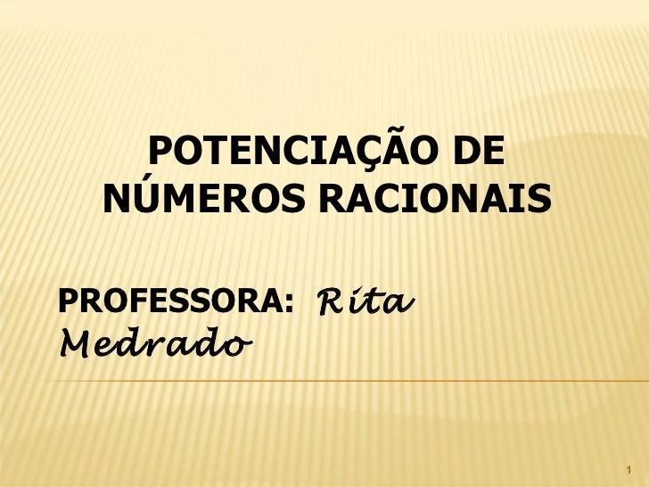 POTENCIAÇÃO DE NÚMEROS RACIONAIS PROFESSORA:  Rita Medrado