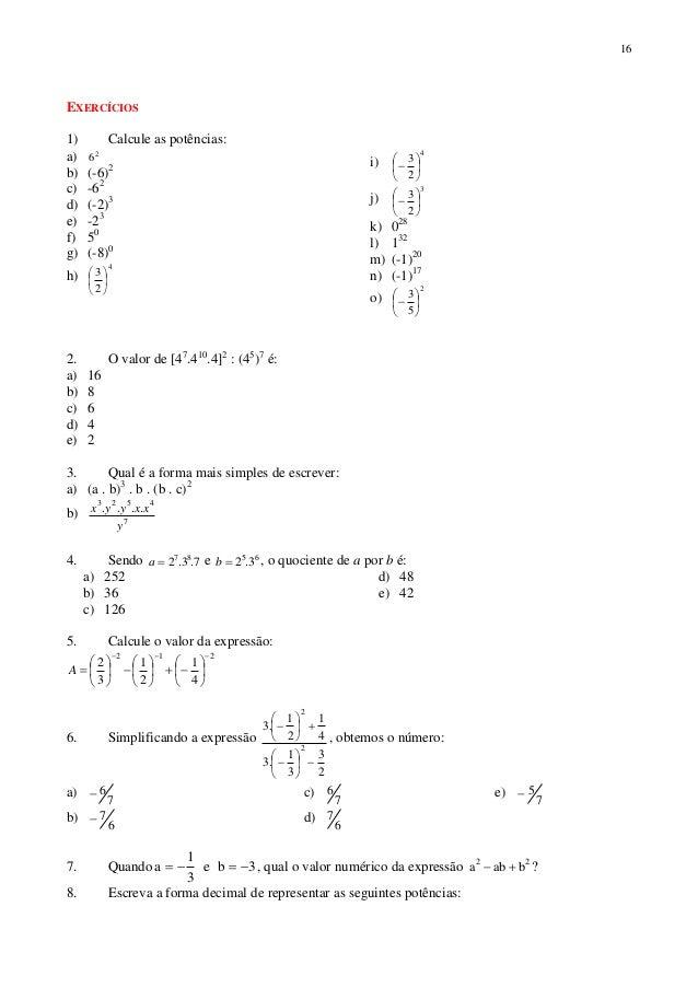 16 EXERCÍCIOS 1) Calcule as potências: a) 2 6 b) (-6)2 c) -62 d) (-2)3 e) -23 f) 50 g) (-8)0 h) 4 2 3       i) 4 2 3...