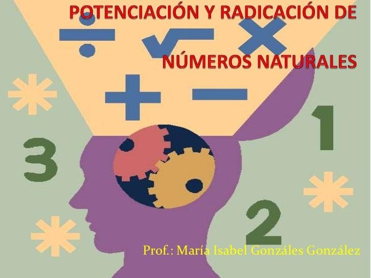 POTENCIACIÓN Y RADICACIÓN DE NÚMEROS NATURALES<br />Prof.: María Isabel Gonzáles González<br />