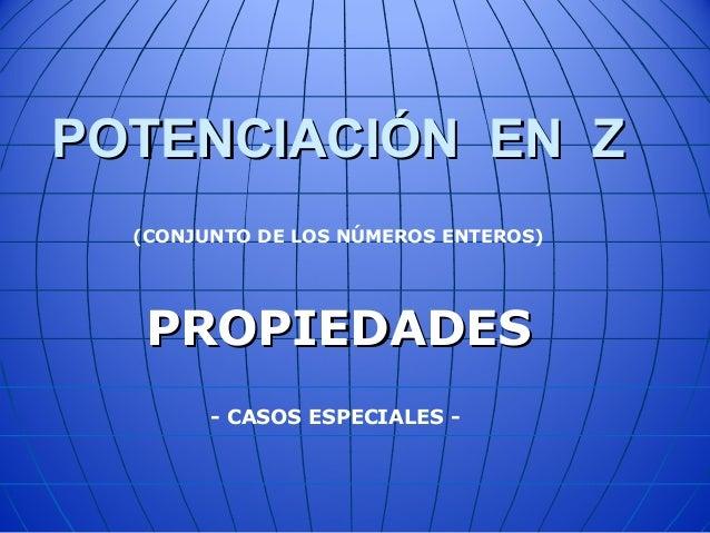 POTENCIACIÓN EN ZPOTENCIACIÓN EN Z PROPIEDADESPROPIEDADES (CONJUNTO DE LOS NÚMEROS ENTEROS) - CASOS ESPECIALES -