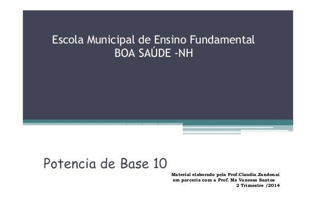 Escola Municipal de Ensino Fundamental BOA SAÚDE -NH Potencia de Base 10 Material elaborado pela Prof.Claudia.Zandonai em ...