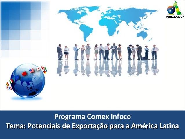 Programa Comex Infoco Tema: Potenciais de Exportação para a América LatinaTema: Potenciais de Exportação para a América La...