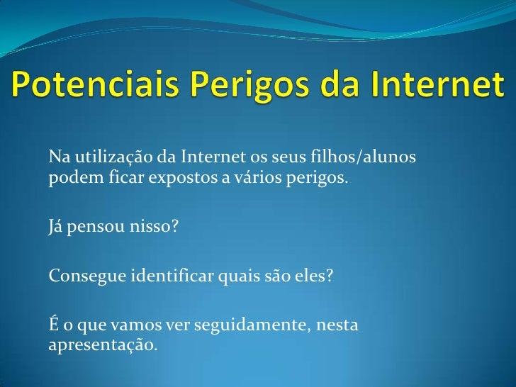 Potenciais Perigos da Internet<br />Na utilização da Internet os seus filhos/alunos podem ficar expostos a vários perigos....