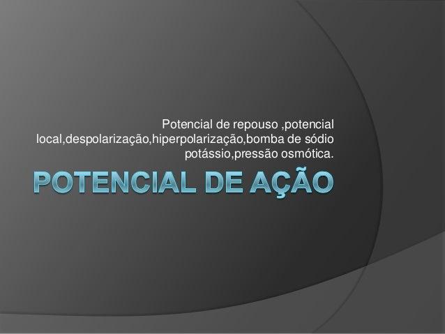 Potencial de repouso ,potencial local,despolarização,hiperpolarização,bomba de sódio potássio,pressão osmótica.