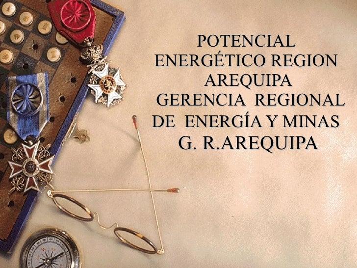 POTENCIAL  ENERGÉTICO REGION  AREQUIPA  GERENCIA  REGIONAL DE  ENERGÍA Y MINAS   G. R.AREQUIPA