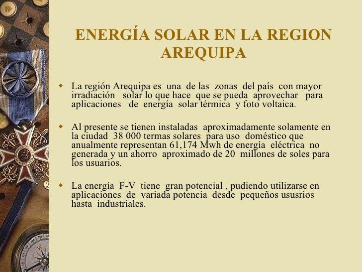 ENERGÍA SOLAR EN LA REGION AREQUIPA <ul><li>La región Arequipa es  una  de las  zonas  del país  con mayor  irradiación  s...