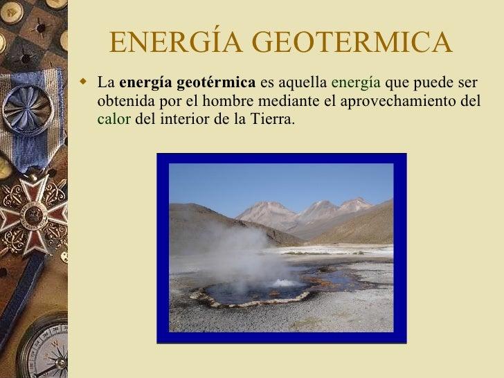 ENERGÍA GEOTERMICA <ul><li>La  energía geotérmica  es aquella  energía  que puede ser obtenida por el hombre mediante el a...