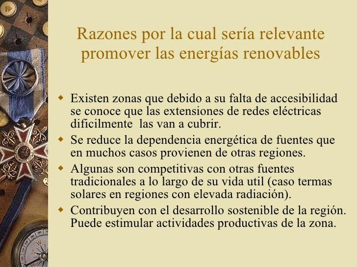 Razones por la cual sería relevante promover las energías renovables <ul><li>Existen zonas que debido a su falta de accesi...