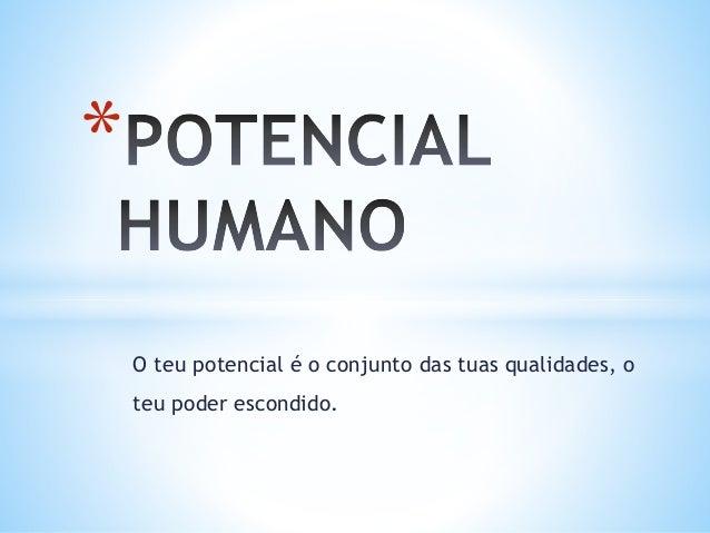 O teu potencial é o conjunto das tuas qualidades, o teu poder escondido. *