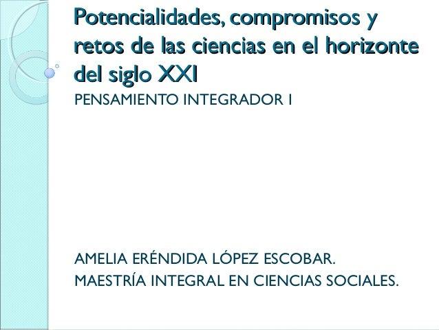 Potencialidades, compromisos yPotencialidades, compromisos y retos de las ciencias en el horizonteretos de las ciencias en...