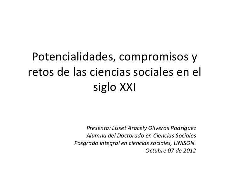 Potencialidades, compromisos yretos de las ciencias sociales en el              siglo XXI             Presenta: Lisset Ara...