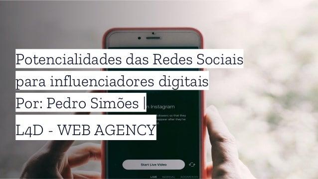 Potencialidades das Redes Sociais para influenciadores digitais Por: Pedro Simões   L4D - WEB AGENCY