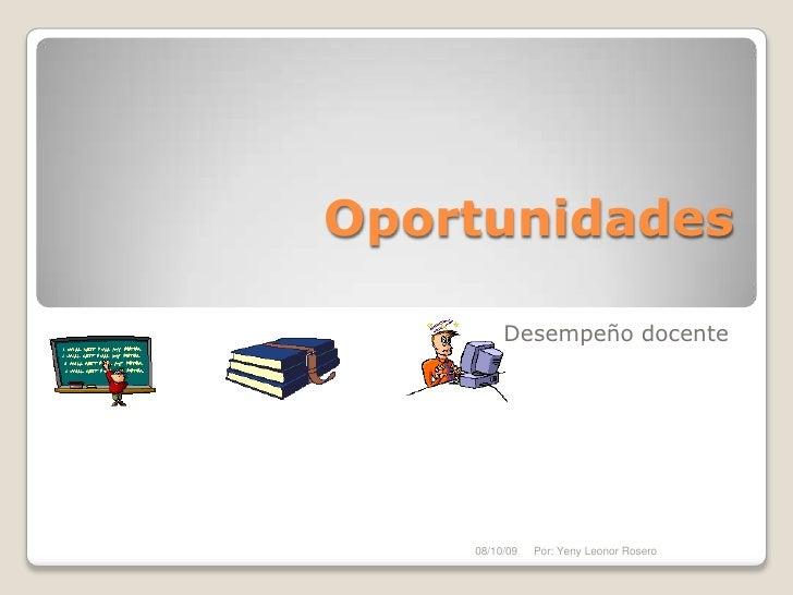 Oportunidades<br />Desempeño docente<br />08/10/09<br />Por: Yeny Leonor Rosero<br />