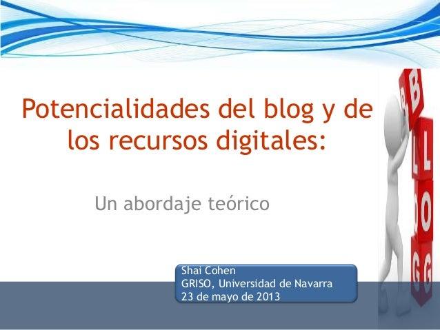 Potencialidades del blog y delos recursos digitales:Un abordaje teóricoShai CohenGRISO, Universidad de Navarra23 de mayo d...