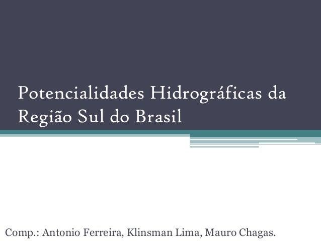 Potencialidades Hidrográficas da  Região Sul do BrasilComp.: Antonio Ferreira, Klinsman Lima, Mauro Chagas.