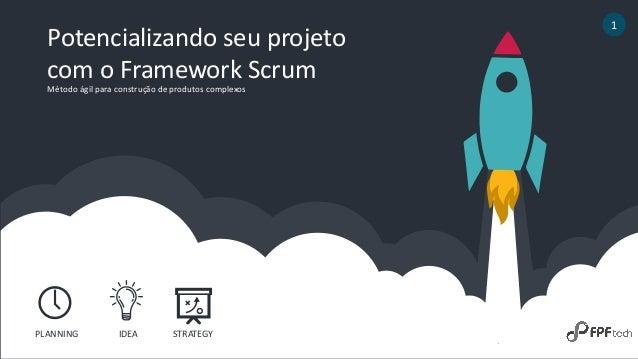 Potencializando seu projeto com o Framework Scrum 1 PLANNING IDEA STRATEGY Método ágil para construção de produtos complex...