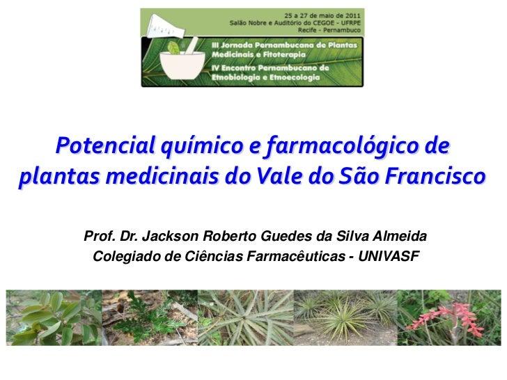 Potencial químico e farmacológico deplantas medicinais do Vale do São Francisco     Prof. Dr. Jackson Roberto Guedes da Si...