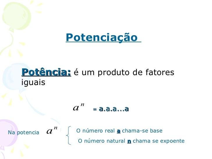 Potenciação    Potência: é um produto de fatores    iguais                           n                       a       =   a...