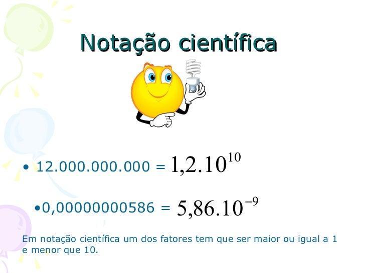 Notação científica                                           10• 12.000.000.000 =             1,2.10                      ...