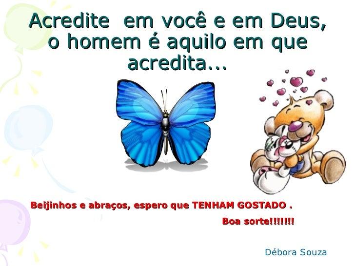 Acredite em você e em Deus,  o homem é aquilo em que         acredita...Beijinhos e abraços, espero que TENHAM GOSTADO .  ...