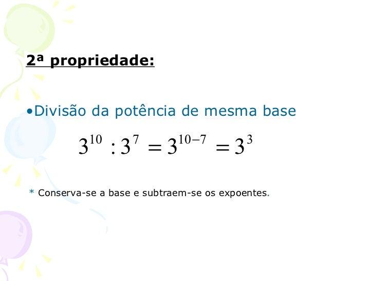 2ª propriedade:•Divisão da potência de mesma base                             10 − 7         3 :3 = 3           10       7...
