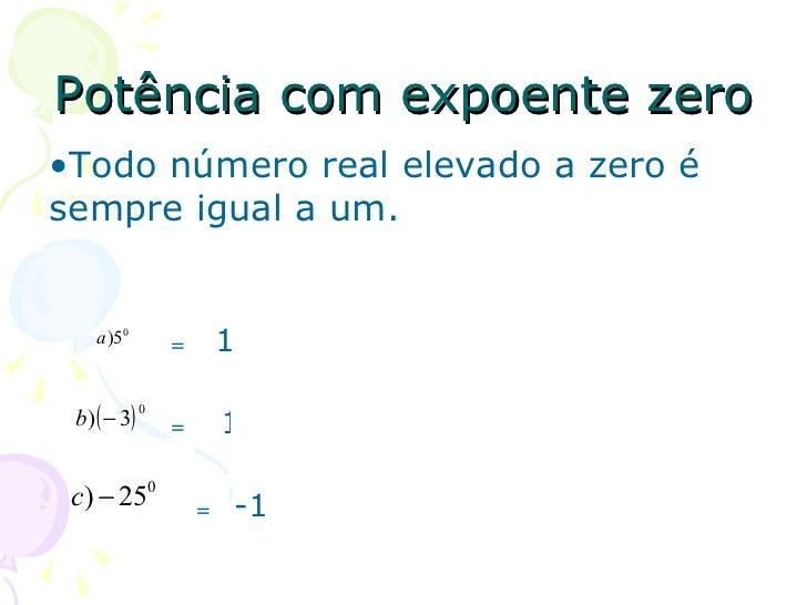 Potência com expoente zero•Todo número real elevado a zero ésempre igual a um.    a )50         =       1 b ) ( − 3)      ...