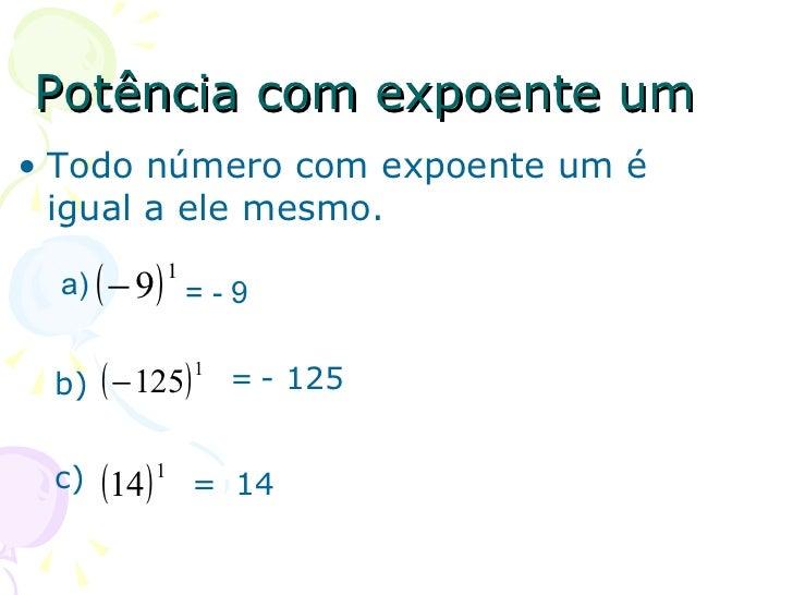 Potência com expoente um• Todo número com expoente um é  igual a ele mesmo.  a)   ( − 9)   1                    =-9 b) ( −...