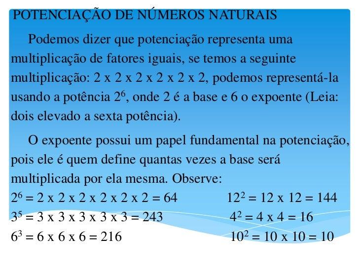 POTENCIAÇÃO DE NÚMEROS NATURAIS   Podemos dizer que potenciação representa umamultiplicação de fatores iguais, se temos a ...