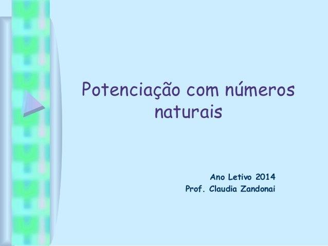 Potenciação com números naturais Ano Letivo 2014 Prof. Claudia Zandonai