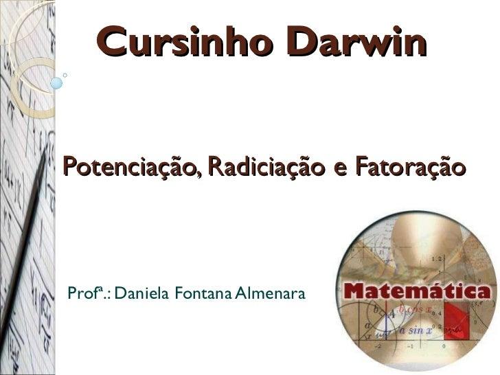 Potenciação, Radiciação e Fatoração Profª.: Daniela Fontana Almenara Cursinho Darwin
