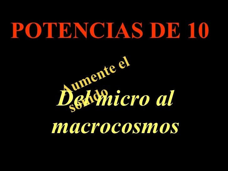 . Aumente el sonido POTENCIAS DE 10 Del micro al macrocosmos