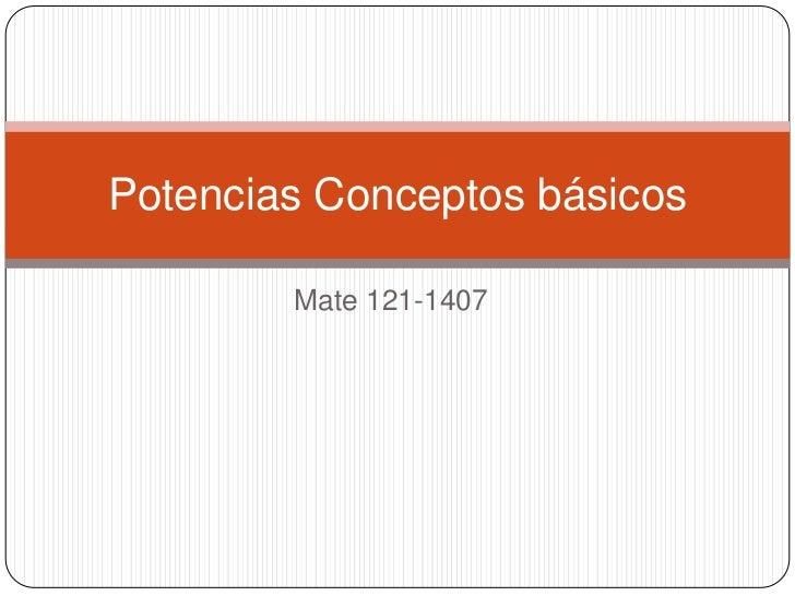 Potencias Conceptos básicos        Mate 121-1407