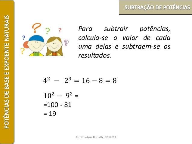 Para     subtrair potências, calcula-se o valor de cada uma delas e subtraem-se os resultados.Profª Helena Borralho 2012/13