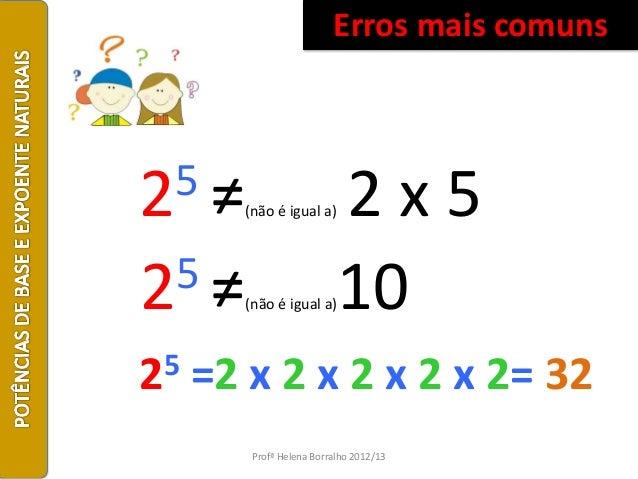 Erros mais comuns25≠    (não é igual a)    2x525≠    (não é igual a)    1025   =2 x 2 x 2 x 2 x 2= 32        Profª Helena ...