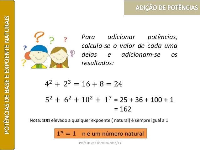 Para     adicionar    potências, calcula-se o valor de cada uma delas e adicionam-se os resultados:Profª Helena Borralho 2...