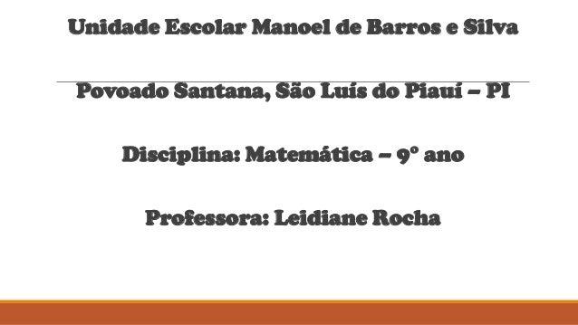 Unidade Escolar Manoel de Barros e Silva Povoado Santana, São Luís do Piauí – PI Disciplina: Matemática – 9° ano Professor...