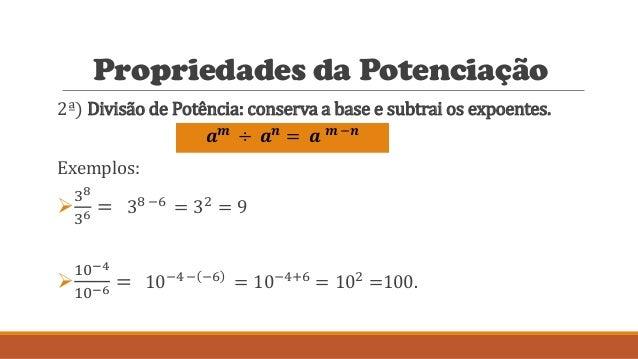 Propriedades da Potenciação 2ª) Divisão de Potência: conserva a base e subtrai os expoentes. Exemplos:  38 36 = 38 −6 = 3...