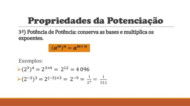 Propriedades da Potenciação 3ª) Potência de Potência: conserva as bases e multiplica os expoentes. Exemplos:  23 4 = 23×4...