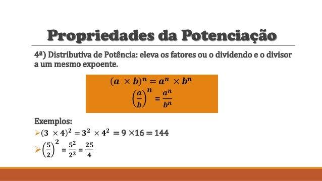Propriedades da Potenciação 4ª) Distributiva de Potência: eleva os fatores ou o dividendo e o divisor a um mesmo expoente....