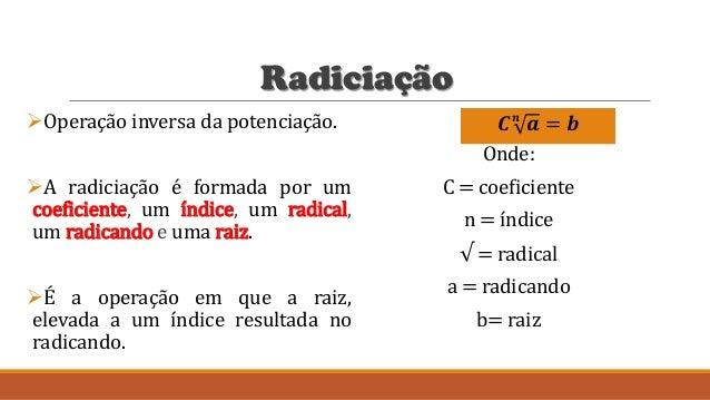 Radiciação Operação inversa da potenciação. A radiciação é formada por um coeficiente, um índice, um radical, um radican...