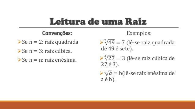 Leitura de uma Raiz Convenções: Se n = 2: raiz quadrada Se n = 3: raiz cúbica. Se n = n: raiz enésima. Exemplos:  2 49...
